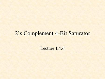2's Complement 4-Bit Saturator Lecture L4.6. Equality Detector XNOR X Y Z Z = !(X $ Y) X Y Z 0 0 1 0 1 0 1 0 0 1 1 1.