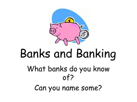 Banks and Banking What banks do you know of? Can you name some?