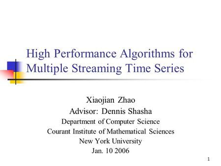 1 High Performance Algorithms for Multiple Streaming Time Series Xiaojian Zhao Advisor: Dennis Shasha Department of Computer Science Courant Institute.