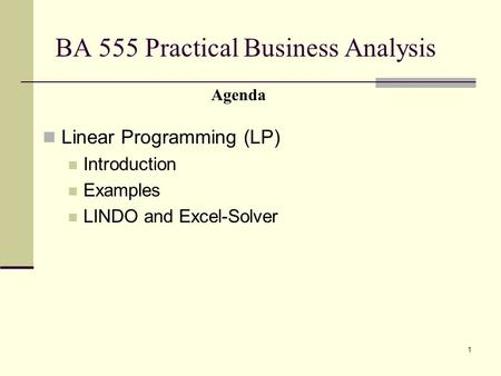 1 BA 555 Practical Business Analysis Linear Programming (LP) Introduction Examples LINDO and Excel-Solver Agenda.