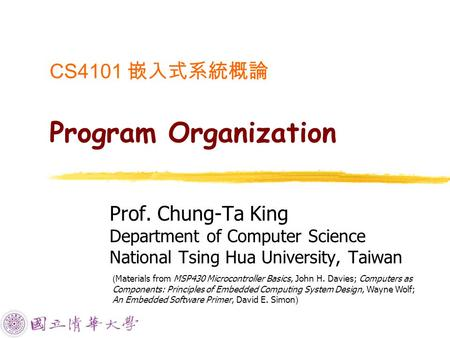 CS4101 嵌入式系統概論 Program Organization Prof. Chung-Ta King Department of Computer Science National Tsing Hua University, Taiwan ( Materials from MSP430 Microcontroller.