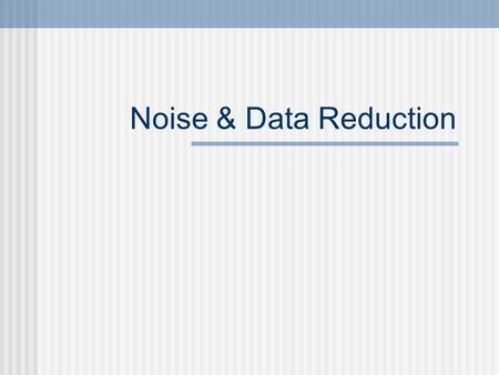 Noise & Data Reduction. Paired Sample t Test Data Transformation - Overview From Covariance Matrix to PCA and Dimension Reduction Fourier Analysis - Spectrum.