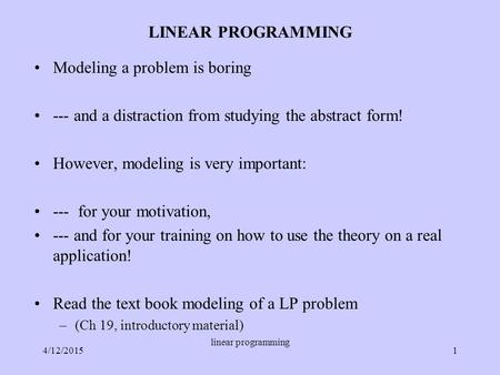LINEAR PROGRAMMING Modeling a problem is boring --- and a distraction from studying the abstract form! However, modeling is very important: --- for your.