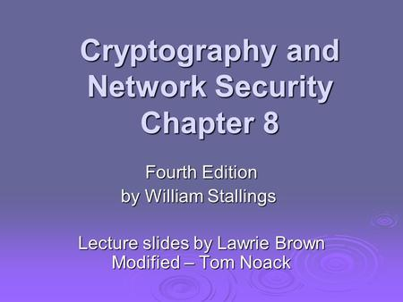 Cryptography and Network Security Chapter 8 Fourth Edition by William Stallings Lecture slides by Lawrie Brown Modified – Tom Noack.