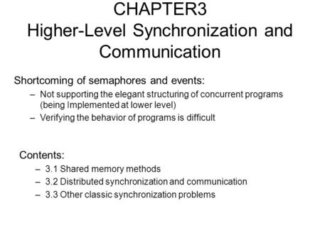 CHAPTER3 Higher-Level Synchronization and Communication Contents: –3.1 Shared memory methods –3.2 Distributed synchronization and communication –3.3 Other.