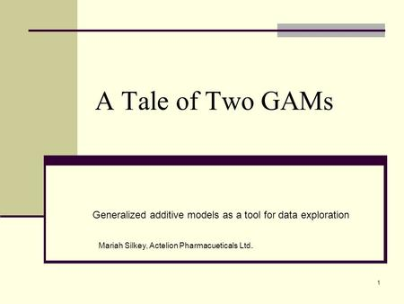 A Tale of Two GAMs Generalized additive models as a tool for data exploration Mariah Silkey, Actelion Pharmacueticals Ltd. 1.