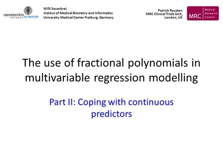 The use of fractional polynomials in multivariable regression modelling Part II: Coping with continuous predictors Willi Sauerbrei Institut of Medical.
