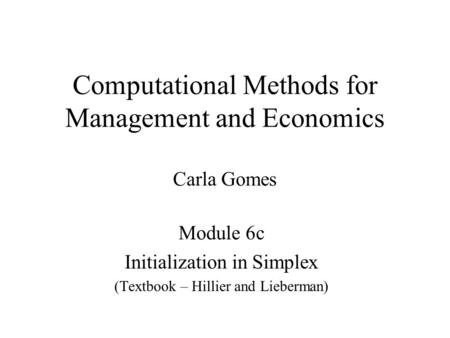 Computational Methods for Management and Economics Carla Gomes Module 6c Initialization in Simplex (Textbook – Hillier and Lieberman)