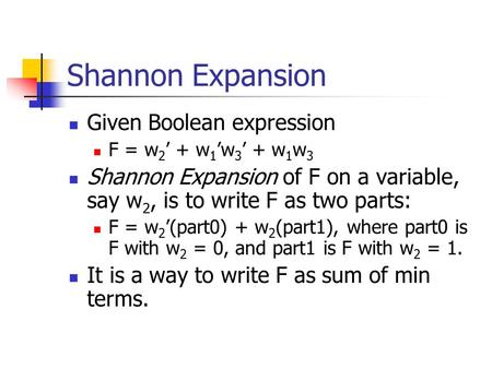 Shannon Expansion Given Boolean expression F = w 2 ' + w 1 'w 3 ' + w 1 w 3 Shannon Expansion of F on a variable, say w 2, is to write F as two parts: