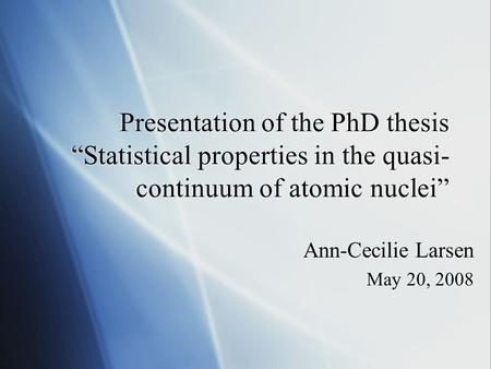 "Presentation of the PhD thesis ""Statistical properties in the quasi- continuum of atomic nuclei"" Ann-Cecilie Larsen May 20, 2008 Ann-Cecilie Larsen May."