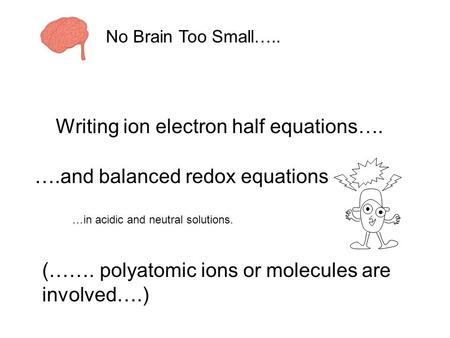 Writing ion electron half equations…. ….and balanced redox equations (……. polyatomic ions or molecules are involved….) …in acidic and neutral solutions.