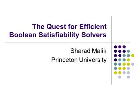 The Quest for Efficient Boolean Satisfiability Solvers Sharad Malik Princeton University.