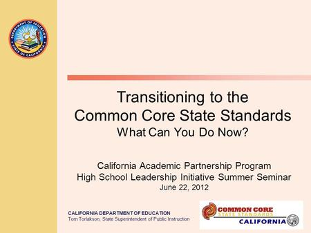 CALIFORNIA DEPARTMENT OF EDUCATION Tom Torlakson, State Superintendent of Public Instruction Transitioning to the Common Core State Standards What Can.
