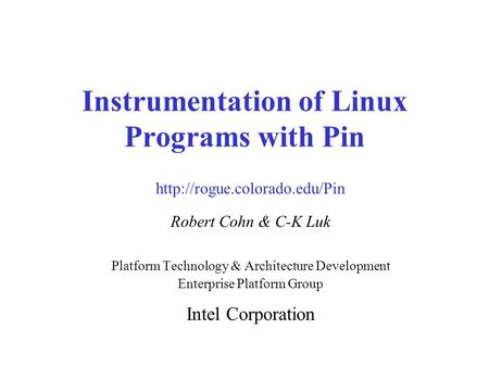 Instrumentation of Linux Programs with Pin Robert Cohn & C-K Luk Platform Technology & Architecture Development Enterprise Platform Group Intel Corporation.