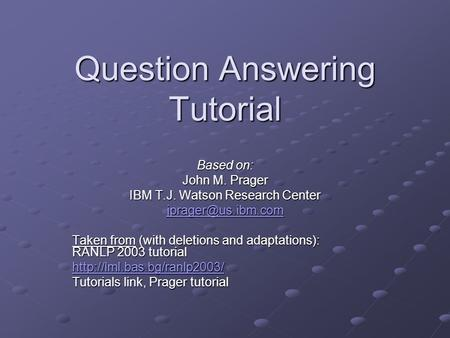 Question Answering Tutorial Based on: John M. Prager IBM T.J. Watson Research Center Taken from (with deletions and adaptations): RANLP.