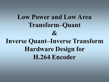 Low Power and Low Area Transform–Quant & Inverse Quant–Inverse Transform Hardware Design for H.264 Encoder.