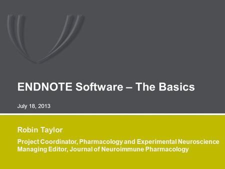 ENDNOTE Software – The Basics Robin Taylor Project Coordinator, Pharmacology and Experimental Neuroscience Managing Editor, Journal of Neuroimmune Pharmacology.
