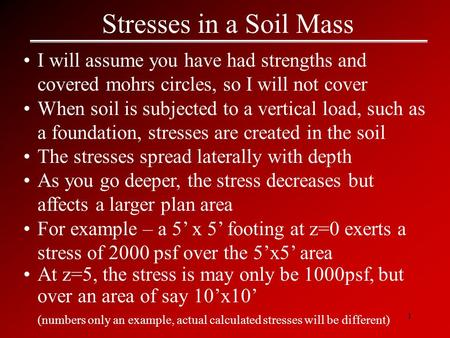1 Stresses in a Soil Mass I will assume you have had strengths and covered mohrs circles, so I will not cover When soil is subjected to a vertical load,