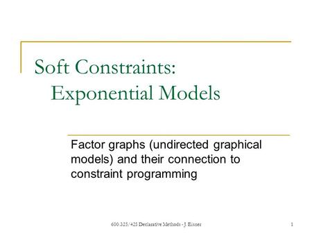 600.325/425 Declarative Methods - J. Eisner1 Soft Constraints: Exponential Models Factor graphs (undirected graphical models) and their connection to constraint.