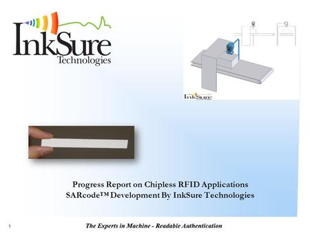 The Experts in Machine - Readable Authentication 1 Progress Report on Chipless RFID Applications SARcode™ Development By InkSure Technologies.