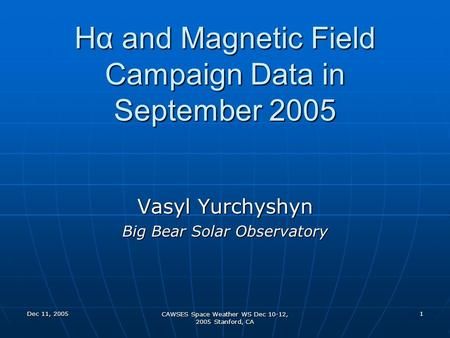 Dec 11, 2005 CAWSES Space Weather WS Dec 10-12, 2005 Stanford, CA 1 Hα and Magnetic Field Campaign Data in September 2005 Vasyl Yurchyshyn Big Bear Solar.