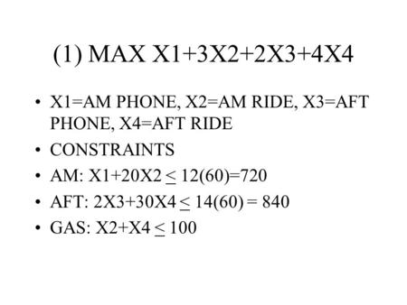 (1) MAX X1+3X2+2X3+4X4 X1=AM PHONE, X2=AM RIDE, X3=AFT PHONE, X4=AFT RIDE CONSTRAINTS AM: X1+20X2 < 12(60)=720 AFT: 2X3+30X4 < 14(60) = 840 GAS: X2+X4.