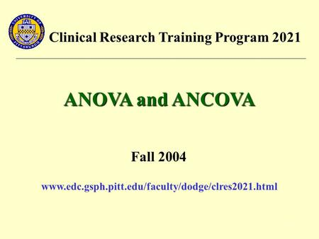 1 Clinical Research Training Program 2021 ANOVA and ANCOVA Fall 2004 www.edc.gsph.pitt.edu/faculty/dodge/clres2021.html.