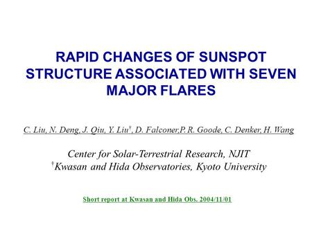 RAPID CHANGES OF SUNSPOT STRUCTURE ASSOCIATED WITH SEVEN MAJOR FLARES C. Liu, N. Deng, J. Qiu, Y. Liu †, D. Falconer,P. R. Goode, C. Denker, H. Wang Center.