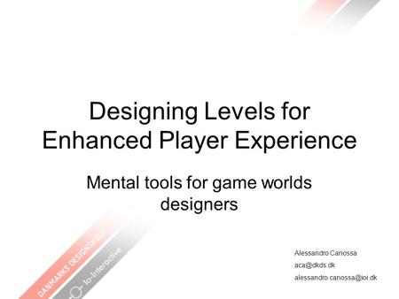 Designing Levels for Enhanced Player Experience Mental tools for game worlds designers Alessandro Canossa