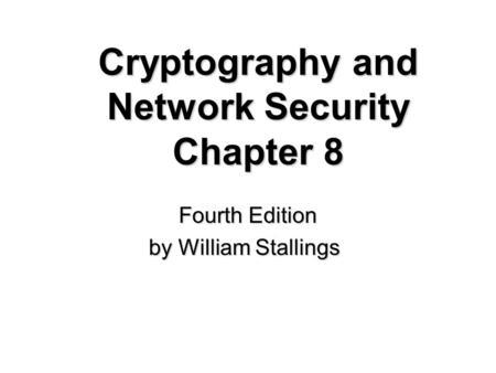 Cryptography and Network Security Chapter 8 Fourth Edition by William Stallings.