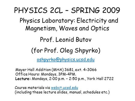 PHYSICS 2CL – SPRING 2009 Physics Laboratory: Electricity and Magnetism, Waves and Optics Prof. Leonid Butov (for Prof. Oleg Shpyrko)