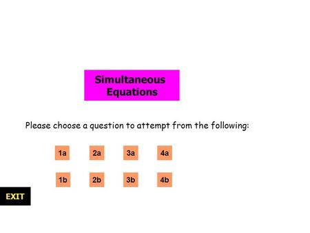 Simultaneous Equations Please choose a question to attempt from the following: 1a 1b 2a 3b EXIT 3a 2b4b 4a.