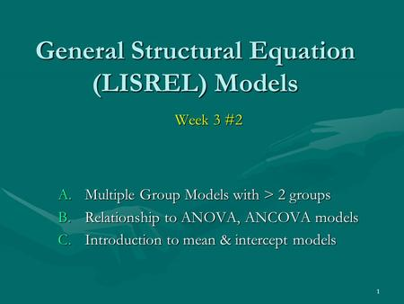 1 General Structural Equation (LISREL) Models Week 3 #2 A.Multiple Group Models with > 2 groups B.Relationship to ANOVA, ANCOVA models C.Introduction to.