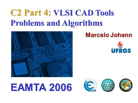 C2 Part 4: VLSI CAD Tools Problems and Algorithms Marcelo Johann EAMTA 2006.