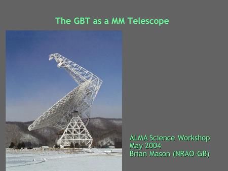 The GBT as a MM Telescope ALMA Science Workshop May 2004 Brian Mason (NRAO-GB)