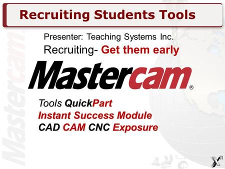 Recruiting Students Tools Recruiting- Get them early Tools QuickPart Instant Success Module CAD CAM CNC Exposure Presenter: Teaching Systems Inc.