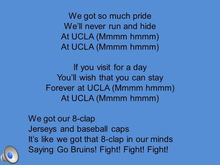 We got so much pride We'll never run and hide At UCLA (Mmmm hmmm) If you visit for a day You'll wish that you can stay Forever at UCLA (Mmmm hmmm) At.