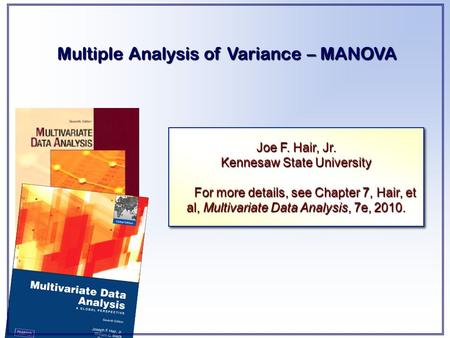 Multiple Analysis of Variance – MANOVA Joe F. Hair, Jr. Kennesaw State University For more details, see Chapter 7, Hair, et al, Multivariate Data Analysis,