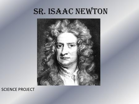 Sr. Isaac Newton SCIENCE PROJECT. Sir. ISAAC NEWTON Long Hair Creative Genius Smart Serious face physicists Christian Great Inventor.