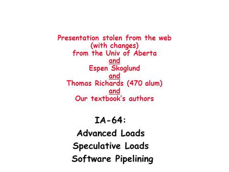 Presentation stolen from the web (with changes) from the Univ of Aberta and Espen Skoglund and Thomas Richards (470 alum) and Our textbook's authors IA-64:
