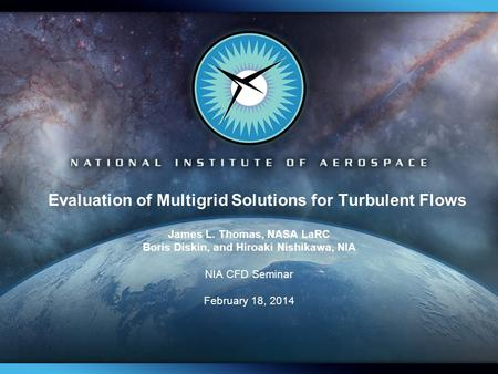 Evaluation of Multigrid Solutions for Turbulent Flows James L. Thomas, NASA LaRC Boris Diskin, and Hiroaki Nishikawa, NIA NIA CFD Seminar February 18,