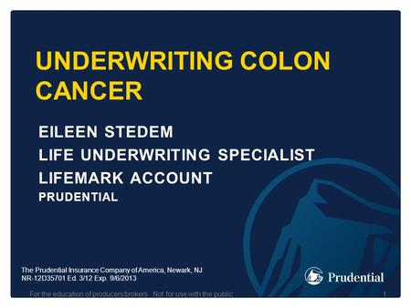 UNDERWRITING COLON CANCER EILEEN STEDEM LIFE UNDERWRITING SPECIALIST LIFEMARK ACCOUNT PRUDENTIAL For the education of producers/brokers. Not for use with.