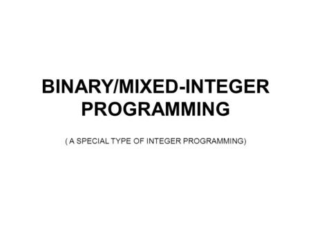 BINARY/MIXED-INTEGER PROGRAMMING ( A SPECIAL TYPE OF INTEGER PROGRAMMING)
