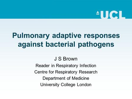 Pulmonary adaptive responses against bacterial pathogens J S Brown Reader in Respiratory Infection Centre for Respiratory Research Department of Medicine.