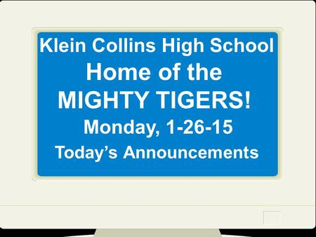 Klein Collins High School Home of the MIGHTY TIGERS! Monday, 1-26-15 Today's Announcements.
