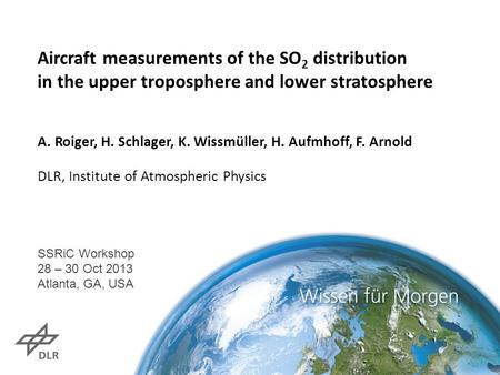 Aircraft measurements of the SO 2 distribution in the upper troposphere and lower stratosphere A. Roiger, H. Schlager, K. Wissmüller, H. Aufmhoff, F. Arnold.
