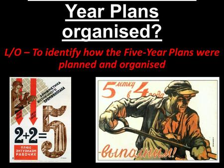 How were the Five- Year Plans organised? L/O – To identify how the Five-Year Plans were planned and organised.