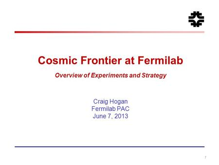 Cosmic Frontier at Fermilab Overview of Experiments and Strategy Craig Hogan Fermilab PAC June 7, 2013 1.