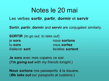 Notes le 20 mai Les verbes sortir, partir, dormir et servir Sortir, partir, dormir and servir are conjugated similarly. SORTIR (to go out, to take out)