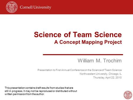 Science of Team Science A Concept Mapping Project William M. Trochim Presentation to First Annual Conference on the Science of Team Science Northwestern.